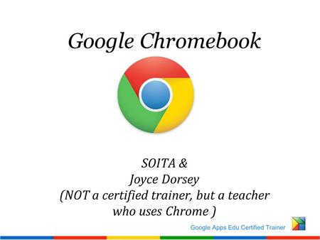 Google Chromebook SOITA & Joyce Dorsey (NOT a certified trainer, but a teacher who uses Chrome )