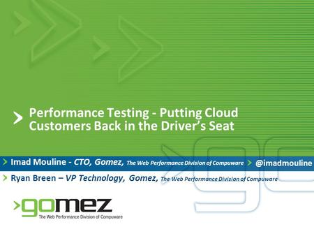 Performance Testing - Putting Cloud Customers Back in the Driver's Seat Imad Mouline - CTO, Gomez, The Web Performance Division of Compuware Ryan Breen.