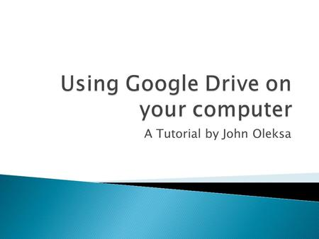 A Tutorial by John Oleksa. After watching this tutorial, I hope that you will be able to:  Log on to your Google account and find Google Drive  Locate.