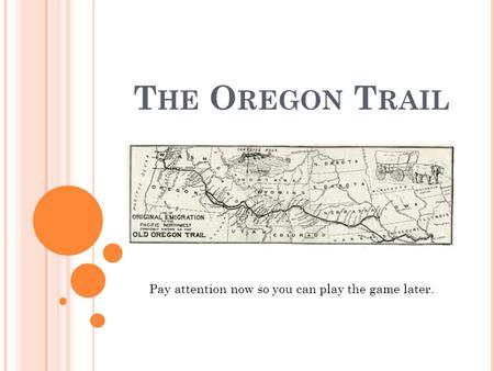 T HE O REGON T RAIL Pay attention now so you can play the game later.