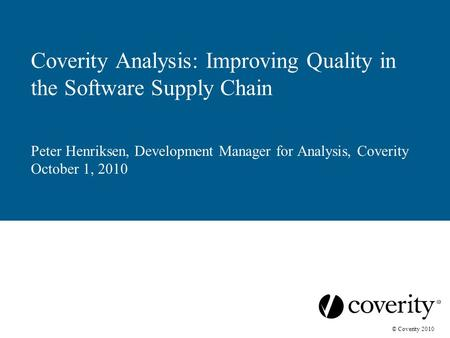 © Coverity 2010 Coverity Analysis: Improving Quality in the Software Supply Chain Peter Henriksen, Development Manager for Analysis, Coverity October 1,