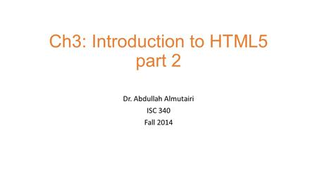 Ch3: Introduction to HTML5 part 2 Dr. Abdullah Almutairi ISC 340 Fall 2014.