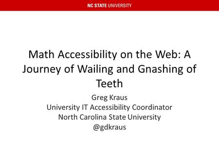 Math Accessibility on the Web: A Journey of Wailing and Gnashing of Teeth Greg Kraus University IT Accessibility Coordinator North Carolina State University.