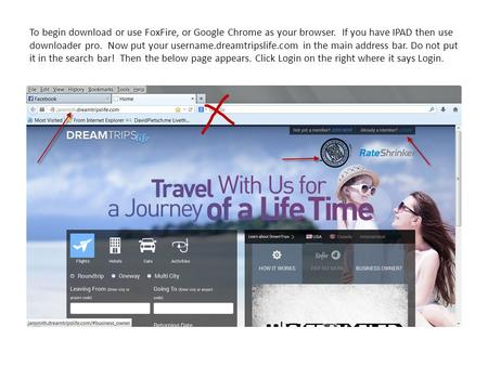To begin download or use FoxFire, or Google Chrome as your browser. If you have <strong>IPAD</strong> then use downloader pro. Now put your username.dreamtripslife.com.