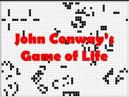 { John Conway's Game of Life.  John von Neumann  Wanted to find/create a machine that could replicate itself  Found an answer, but it was very complex.