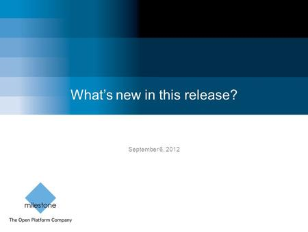 What's new in this release? September 6, 2012. Milestone Systems Confidential Milestone's September release 2012 XProtect ® Web Client 1 Connect instantly.