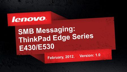 1© 2011 Lenovo Confidential. All rights reserved. SMB Messaging: ThinkPad Edge Series E430/E530 February, 2012. Version: 1.0.
