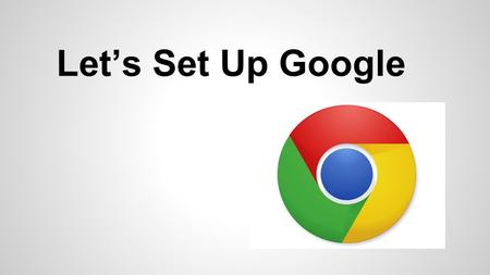 Let's Set Up Google. Open your Google Chrome Browser.