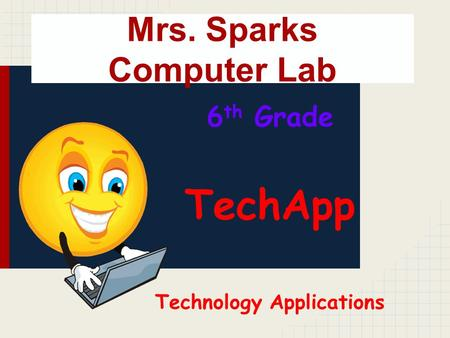 Mrs. Sparks Computer Lab 6 th Grade TechApp Technology Applications.