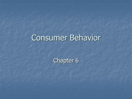 "Consumer Behavior Chapter 6. What is Consumer Behavior? ""Describes how consumers make purchase decisions and how they use and dispose of goods and services,"