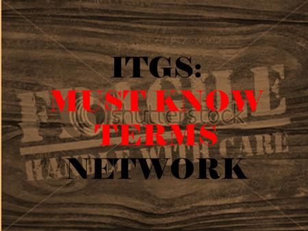 ITGS: MUST KNOW TERMS NETWORK. Internet Global system of interconnected computer networks that use the standard Internet Protocol Suite (TCP/IP) to serve.