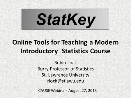 StatKey Online Tools for Teaching a Modern Introductory Statistics Course Robin Lock Burry Professor of Statistics St. Lawrence University