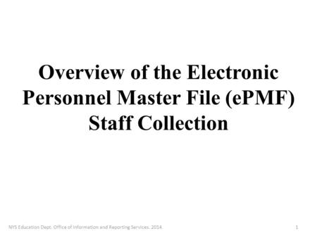 Overview of the Electronic Personnel Master File (ePMF) Staff Collection NYS Education Dept. Office of Information and Reporting Services. 20141.