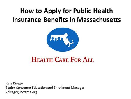 Kate Bicego Senior Consumer Education and Enrollment Manager How to Apply for Public Health Insurance Benefits in Massachusetts.