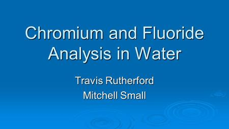 Chromium and Fluoride Analysis in Water Travis Rutherford Mitchell Small.