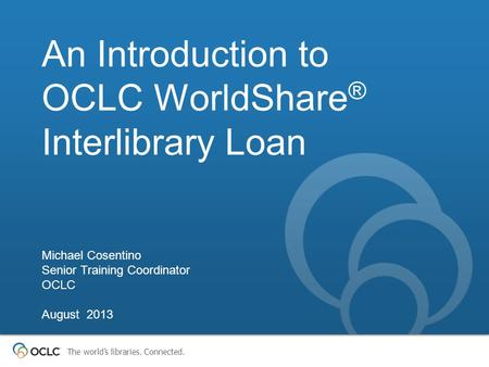 The world's libraries. Connected. An Introduction to OCLC WorldShare ® Interlibrary Loan Michael Cosentino Senior Training Coordinator OCLC August 2013.
