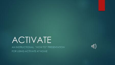 "ACTIVATE AN INSTRUCTIONAL ""HOW TO"" PRESENTATION FOR USING ACTIVATE AT HOME."