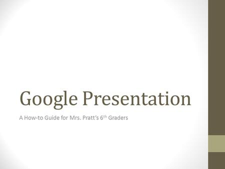 Google Presentation A How-to Guide for Mrs. Pratt's 6 th Graders.
