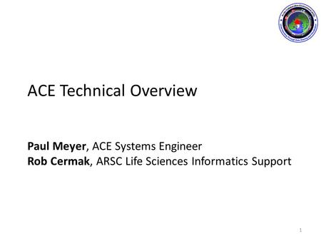 ACE Technical Overview Paul Meyer, ACE Systems Engineer Rob Cermak, ARSC Life Sciences Informatics Support 1.