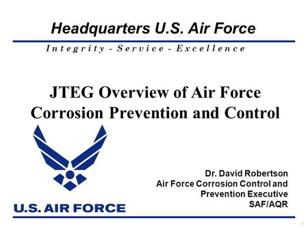 I n t e g r i t y - S e r v i c e - E x c e l l e n c e Headquarters U.S. Air Force 1 JTEG Overview of Air Force Corrosion Prevention and Control Dr. David.