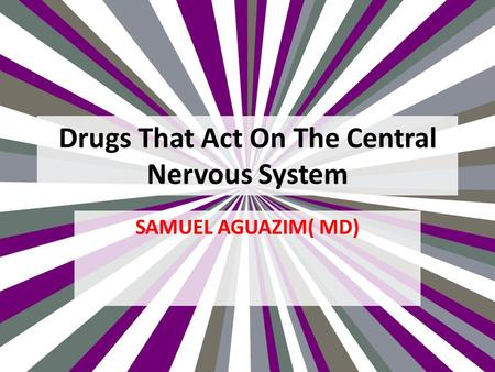 Drugs That Act On The Central Nervous System SAMUEL AGUAZIM( MD)