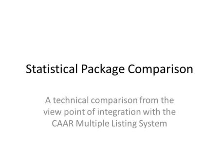 Statistical Package Comparison A technical comparison from the view point of integration with the CAAR Multiple Listing System.
