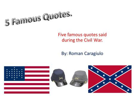 Five famous quotes said during the Civil War. By: Roman Caragiulo.
