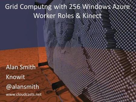 Alan Smith  Grid Computng with 256 Windows Azure Worker Roles & Kinect.
