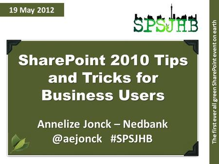 19 May 2012 SharePoint 2010 Tips and Tricks for Business Users Annelize Jonck – #SPSJHB The first ever all green SharePoint event on earth.