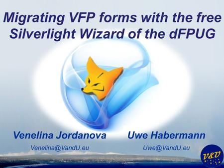 Uwe Habermann Venelina Jordanova Migrating VFP forms with the free Silverlight Wizard of the dFPUG.