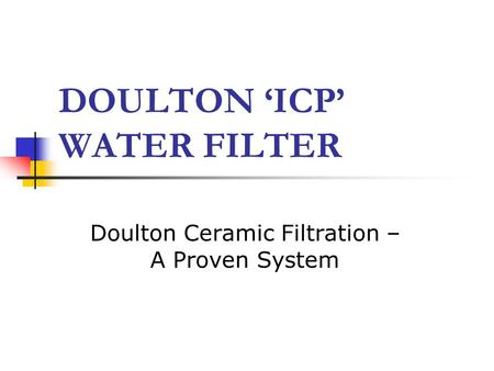 DOULTON 'ICP' WATER FILTER Doulton Ceramic Filtration – A Proven System.