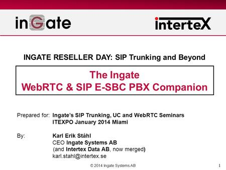 1 The Ingate WebRTC & SIP E-SBC PBX Companion © 2014 Ingate Systems AB Prepared for:Ingate's SIP Trunking, UC and WebRTC Seminars ITEXPO January 2014 Miami.