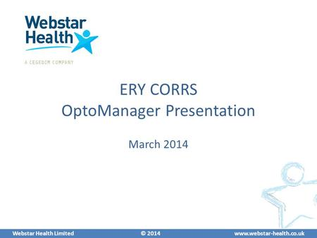 Webstar Health Limited © 2014www.webstar-health.co.uk ERY CORRS OptoManager Presentation March 2014.