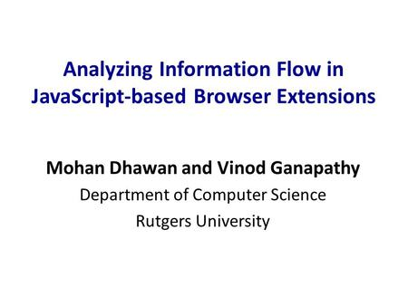 Analyzing Information Flow in JavaScript-based Browser Extensions Mohan Dhawan and Vinod Ganapathy Department of Computer Science Rutgers University.