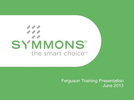 Ferguson Training Presentation June 2013. Symmons is NOW IN STOCK! 200+ Symmons SKU's are now in stock at all 8 Ferguson RDC's Over 2,500 SKU's are now.