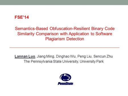 FSE'14 Semantics-Based Obfuscation-Resilient Binary Code Similarity Comparison with Application to Software Plagiarism Detection Lannan Luo, Jiang Ming,