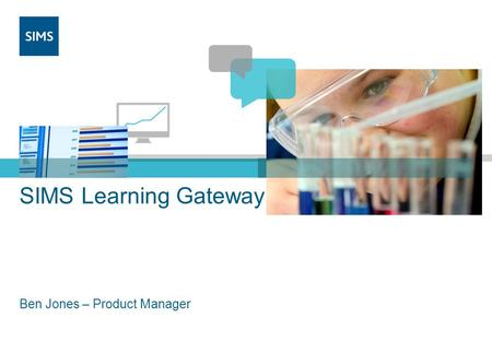 SIMS Learning Gateway Ben Jones – Product Manager.