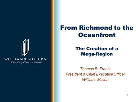 1 From Richmond to the Oceanfront The Creation of a Mega-Region Thomas R. Frantz President & Chief Executive Officer Williams Mullen.