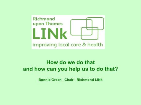 How do we do that and how can you help us to do that? Bonnie Green, Chair: Richmond LINk.