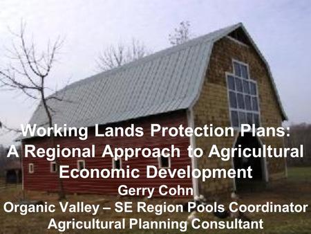Working Lands Protection Plans: A Regional Approach to Agricultural Economic Development Gerry Cohn Organic Valley – SE Region Pools Coordinator Agricultural.