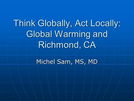 Think Globally, Act Locally: Global Warming and Richmond, CA Michel Sam, MS, MD.