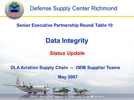 DLA's Aviation Supply & Demand Chain Manager Data Integrity Status Update May 2007 Senior Executive Partnership Round Table 10 DLA Aviation Supply Chain.