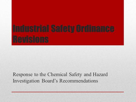 Industrial Safety Ordinance Revisions Response to the Chemical Safety and Hazard Investigation Board's Recommendations.