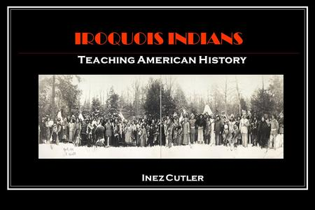 IROQUOIS INDIANS Teaching American History Inez Cutler.