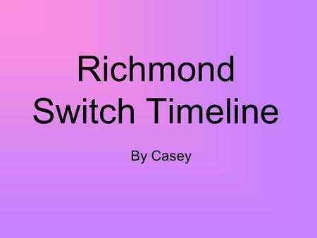Richmond Switch Timeline By Casey. 1738 Charlestown was set off as a separate town from Westerly.