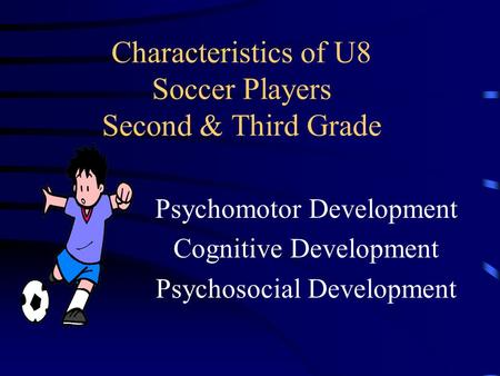 Characteristics of U8 Soccer Players Second & Third Grade Psychomotor Development Cognitive Development Psychosocial Development.