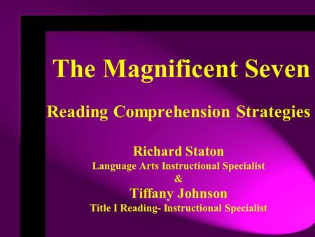 The Magnificent Seven Reading Comprehension Strategies Richard Staton Language Arts Instructional Specialist & Tiffany Johnson Title I Reading- Instructional.