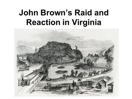 John Brown's Raid and Reaction in Virginia. Who was John Brown? What happened at Harpers Ferry? What were some of the reactions to the raid at Harpers.