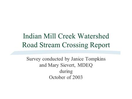 Indian Mill Creek Watershed Road Stream Crossing Report Survey conducted by Janice Tompkins and Mary Sievert, MDEQ during October of 2003.