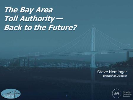 1 The Bay Area Toll Authority — Back to the Future? Steve Heminger Executive Director Steve Heminger Executive Director.